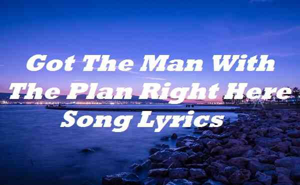 Got The Man With The Plan Right Here Song Lyrics