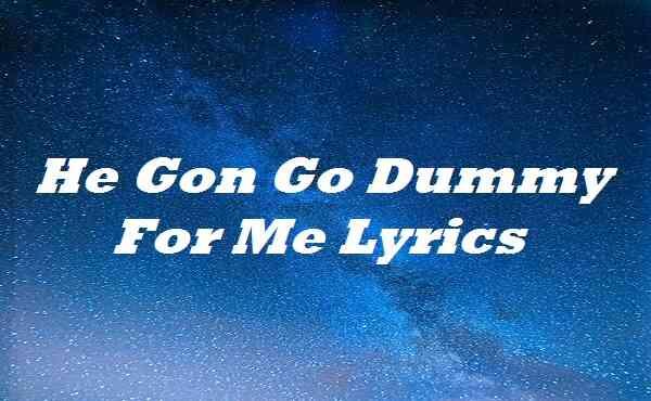 He Gon Go Dummy For Me Lyrics