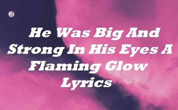 He Was Big And Strong In His Eyes A Flaming Glow Lyrics