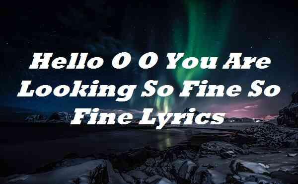 Hello O O You Are Looking So Fine So Fine Lyrics