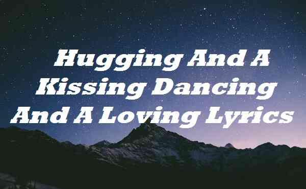 Hugging And A Kissing Dancing And A Loving Lyrics