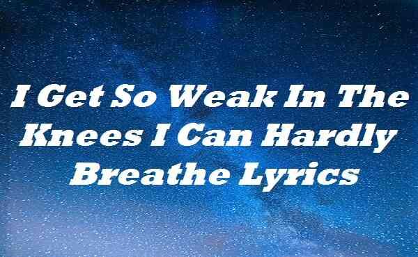 I Get So Weak In The Knees I Can Hardly Breathe Lyrics