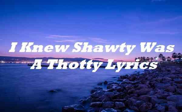 I Knew Shawty Was A Thotty Lyrics