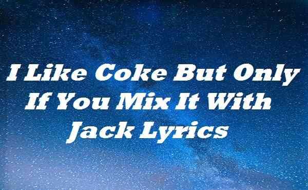 I Like Coke But Only If You Mix It With Jack Lyrics