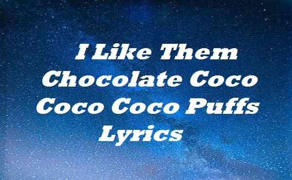 I Like Them Chocolate Coco Coco Coco Puffs Lyrics