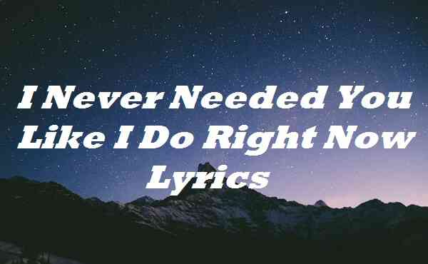 I Never Needed You Like I Do Right Now Lyrics