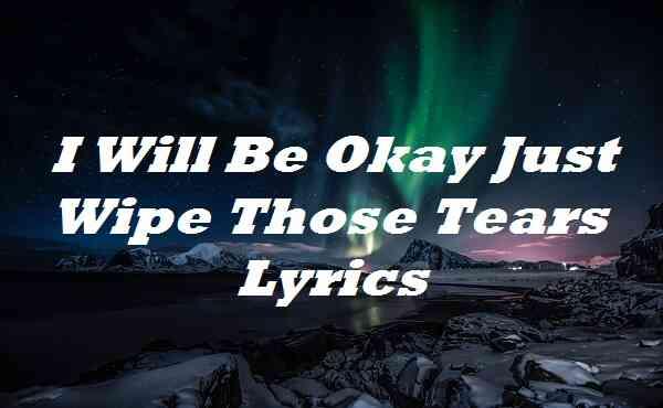 I Will Be Okay Just Wipe Those Tears Lyrics