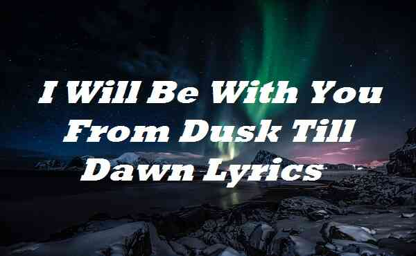 I Will Be With You From Dusk Till Dawn Lyrics