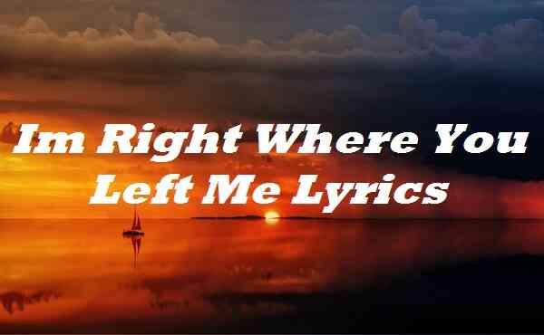 Im Right Where You Left Me Lyrics