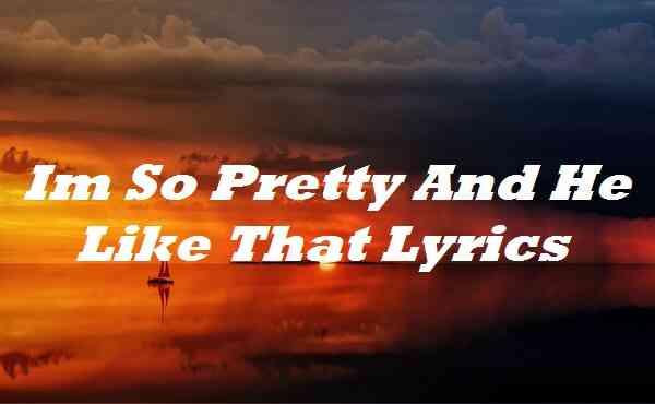 Im So Pretty And He Like That Lyrics
