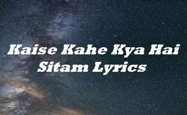 Kaise Kahe Kya Hai Sitam Lyrics