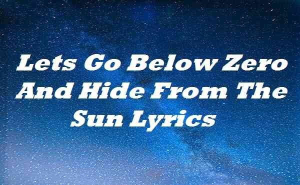 Lets Go Below Zero And Hide From The Sun Lyrics