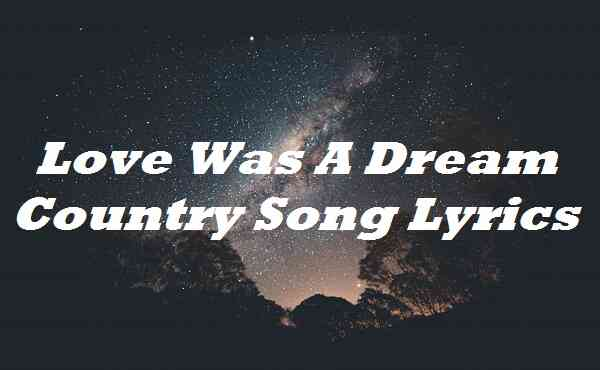 Love Was A Dream Country Song Lyrics