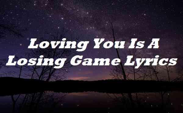 Loving You Is A Losing Game Lyrics