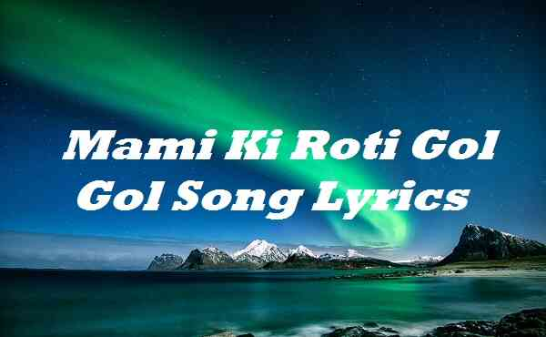 Mami Ki Roti Gol Gol Song Lyrics