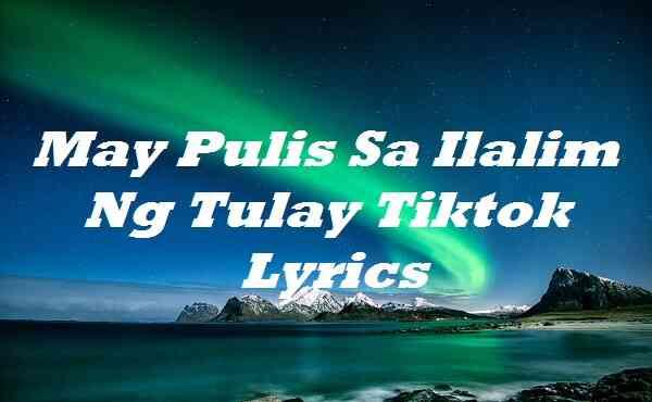May Pulis Sa Ilalim Ng Tulay Tiktok Lyrics