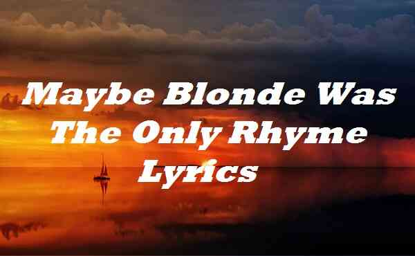 Maybe Blonde Was The Only Rhyme Lyrics