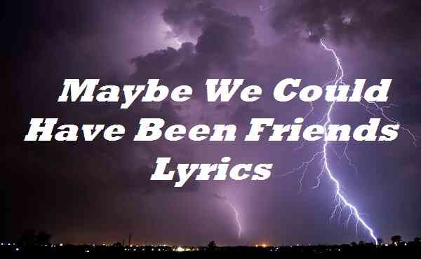 Maybe We Could Have Been Friends Lyrics