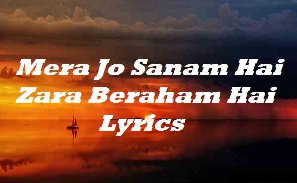 Mera Jo Sanam Hai Zara Beraham Hai Lyrics
