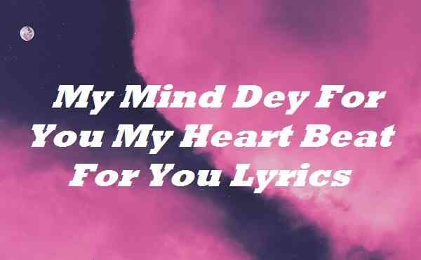 My Mind Dey For You My Heart Beat For You Lyrics
