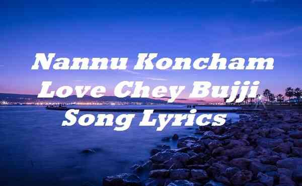 Nannu Koncham Love Chey Bujji Song Lyrics