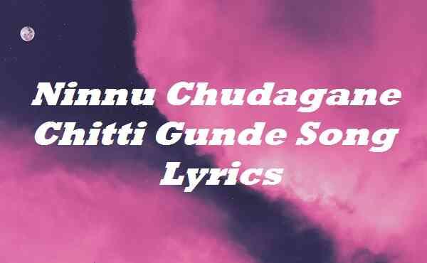 Ninnu Chudagane Chitti Gunde Song Lyrics