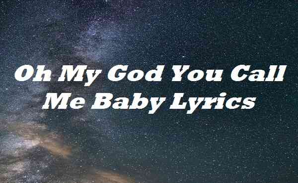 Oh My God You Call Me Baby Lyrics