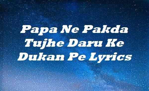 Papa Ne Pakda Tujhe Daru Ke Dukan Pe Lyrics
