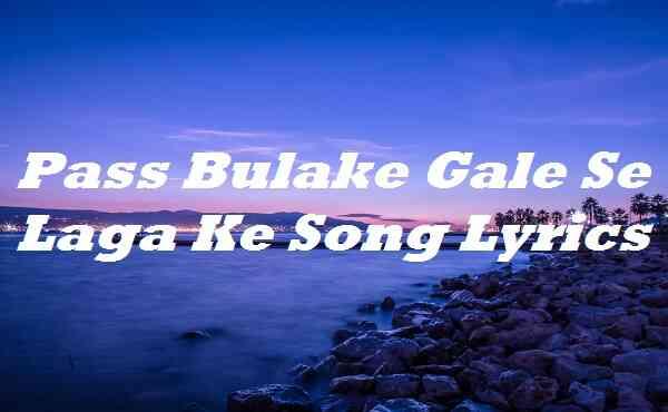 Pass Bulake Gale Se Laga Ke Song Lyrics