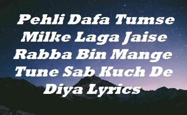 Pehli Dafa Tumse Milke Laga Jaise Rabba Bin Mange Tune Sab Kuch De Diya Lyrics