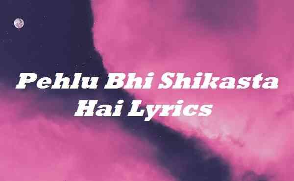 Pehlu Bhi Shikasta Hai Lyrics