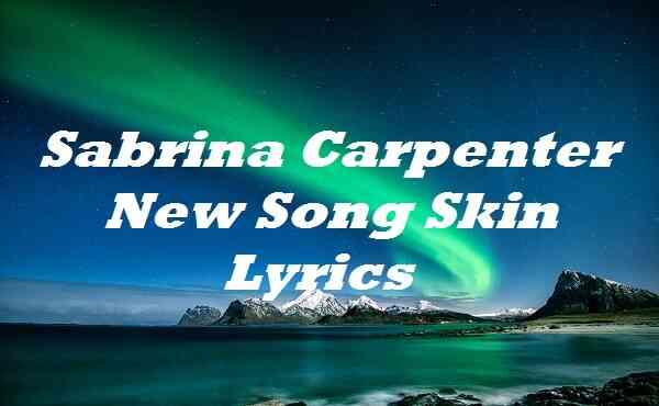 Sabrina Carpenter New Song Skin Lyrics
