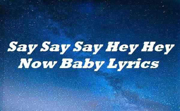 Say Say Say Hey Hey Now Baby Lyrics