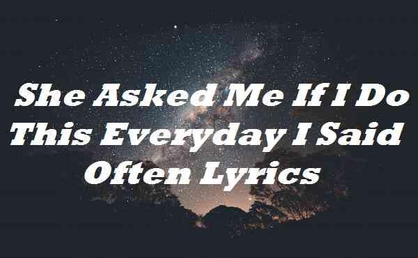 She Asked Me If I Do This Everyday I Said Often Lyrics