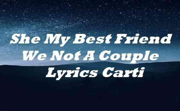 She My Best Friend We Not A Couple Lyrics Carti