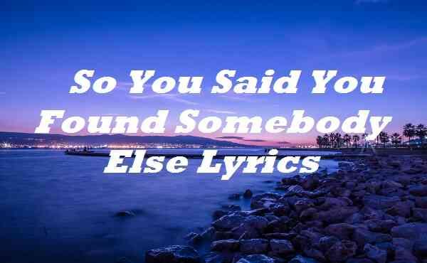 So You Said You Found Somebody Else Lyrics