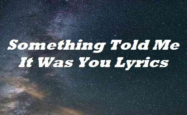 Something Told Me It Was You Lyrics