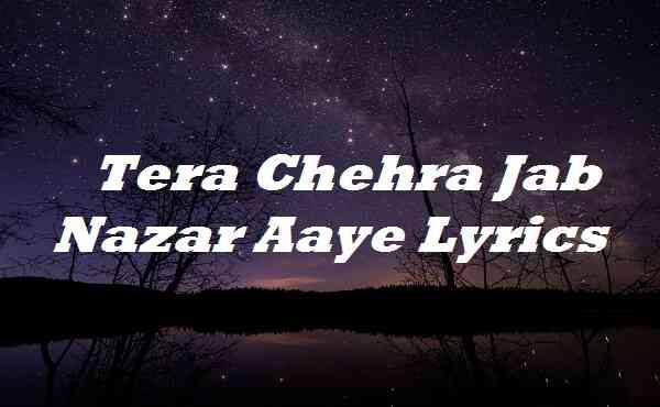 Tera Chehra Jab Nazar Aaye Lyrics