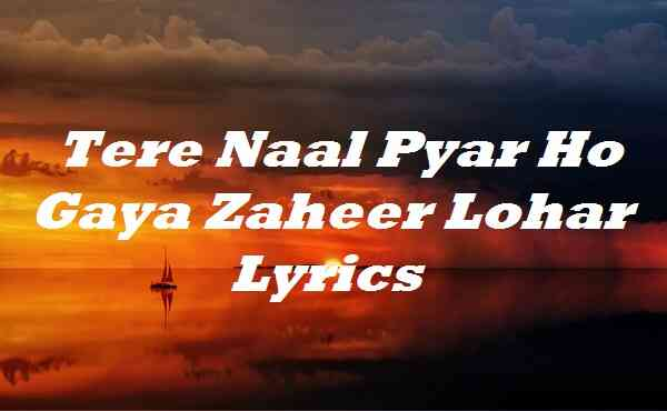Tere Naal Pyar Ho Gaya Zaheer Lohar Lyrics