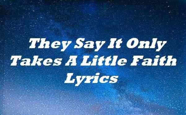 They Say It Only Takes A Little Faith Lyrics