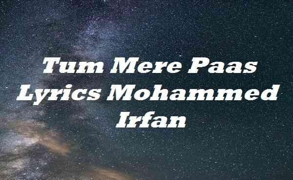 Tum Mere Paas Lyrics Mohammed Irfan
