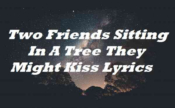 Two Friends Sitting In A Tree They Might Kiss Lyrics