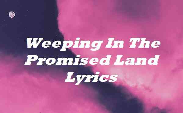 Weeping In The Promised Land Lyrics