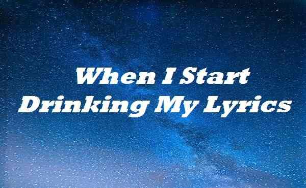 When I Start Drinking My Lyrics