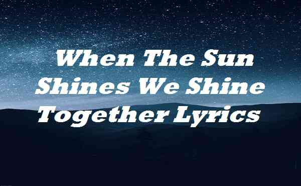 When The Sun Shines We Shine Together Lyrics