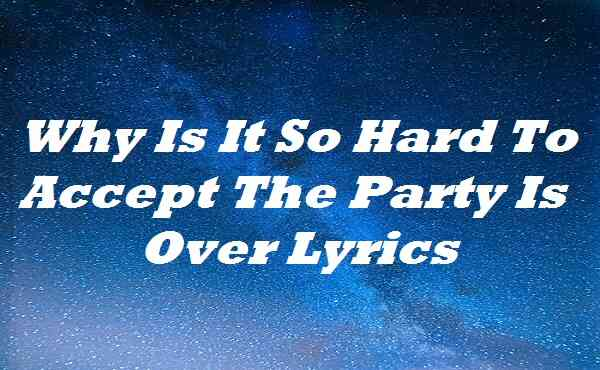 Why Is It So Hard To Accept The Party Is Over Lyrics