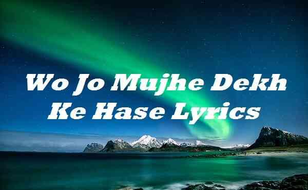 Wo Jo Mujhe Dekh Ke Hase Lyrics