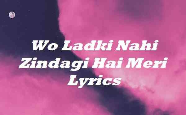 Wo Ladki Nahi Zindagi Hai Meri Lyrics