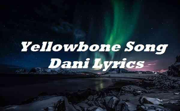 Yellowbone Song Dani Lyrics