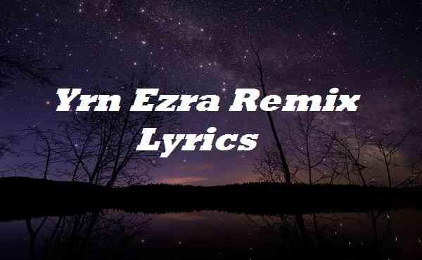 Yrn Ezra Remix Lyrics